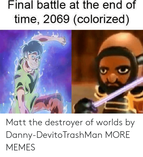 Dank, Memes, and Target: Final battle at the end of  time, 2069 (colorized) Matt the destroyer of worlds by Danny-DevitoTrashMan MORE MEMES