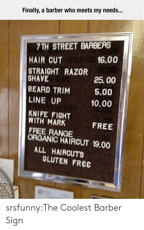 hair cut: Finally, a barber who meets my needs...  7TH STREET BARBERS  HAIR CUT  16.00  STRAIGHT RAZOR  SHAVE  BEARD TRIM  LINE UP  KNIFE FIGHT  25.00  5.00  10.00  WITH MARK  FREE RANGE  FREE  ORGANIC HAIRCUT 19.00  ALL HAIRCUTS  OLUTEN FREE srsfunny:The Coolest Barber Sign