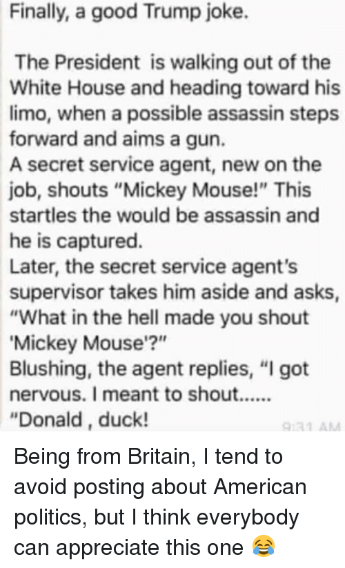 """assassin: Finally, a good Trump joke.  The President is walking out of the  White House and heading toward his  limo, when a possible assassin steps  forward and aims a gun.  A secret service agent, new on the  job, shouts """"Mickey Mouse!"""" This  startles the would be assassin and  he is captured.  Later, the secret service agent's  supervisor takes him aside and asks  """"What in the hell made you shout  Mickey Mouse'?""""  Blushing, the agent replies, """"I got  """"Donald, duck! Being from Britain, I tend to avoid posting about American politics, but I think everybody can appreciate this one 😂"""