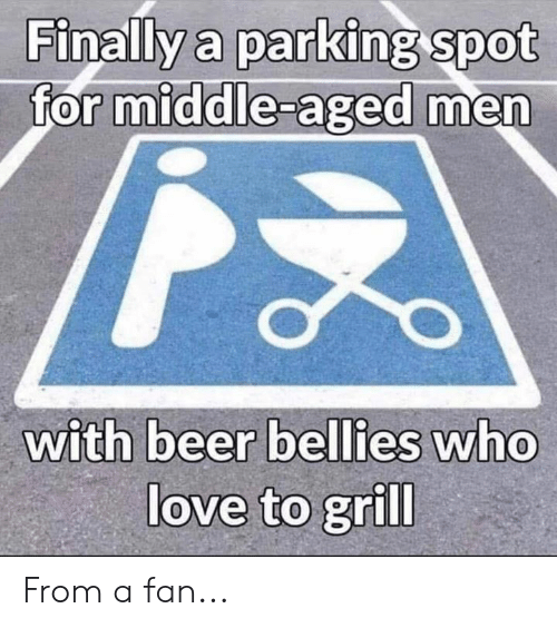 middle aged: Finally a parking spot  for middle-aged men  with beer bellies who  love to grill From a fan...
