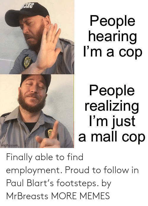 more: Finally able to find employment. Proud to follow in Paul Blart's footsteps. by MrBreasts MORE MEMES