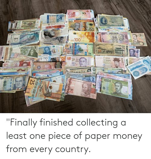 """Collecting: """"Finally finished collecting a least one piece of paper money from every country."""