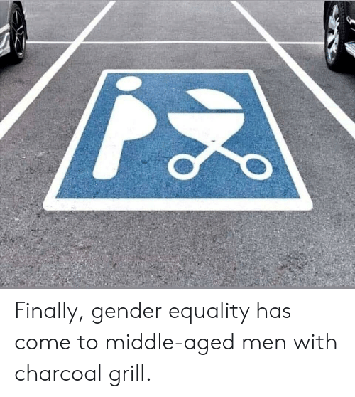 middle aged: Finally, gender equality has come to middle-aged men with charcoal grill.