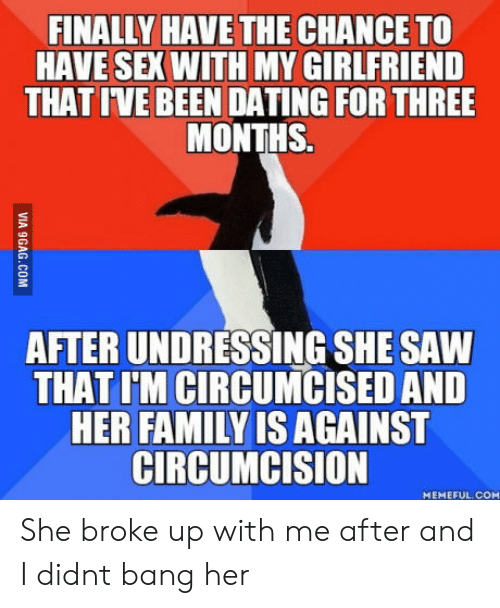 Dating, Family, and Saw: FINALLY HAVE THE CHANCE TO  HAVE SEX WITH MY GIRLFRIEND  THAT IVE BEEN DATING FOR THREE  MONTHS.  AFTER UNDRESSING SHE SAW  THAT I'M CIRCUMCISED AND  HER FAMILY IS AGAINST  CIRCUMCISION  MEMEFUL COM She broke up with me after and I didnt bang her