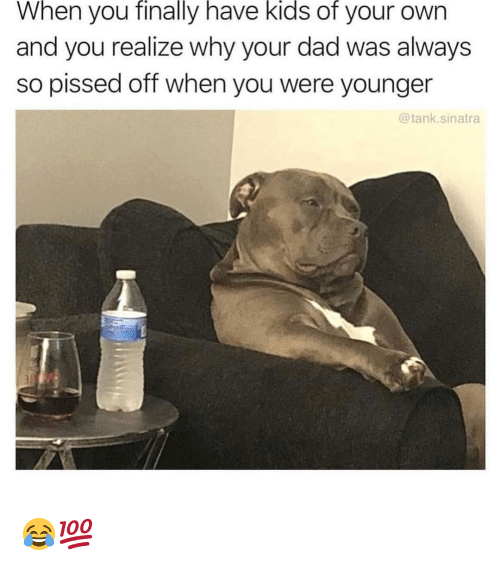 So Pissed Off: finally  kids  of  When you have your own  and you realize why your dad was always  so pissed off when you were younger  @tank.sinatra 😂💯