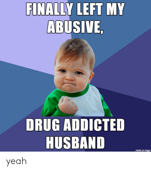 Yeah, Addicted, and Imgur: FINALLY LEFT MY  ABUSIVE,  DRUG ADDICTED  HUSBAND  made on imgur yeah