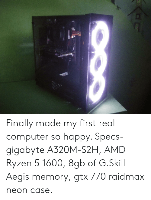 Computer, Happy, and Amd: Finally made my first real computer so happy. Specs-gigabyte A320M-S2H, AMD Ryzen 5 1600, 8gb of G.Skill Aegis memory, gtx 770 raidmax neon case.