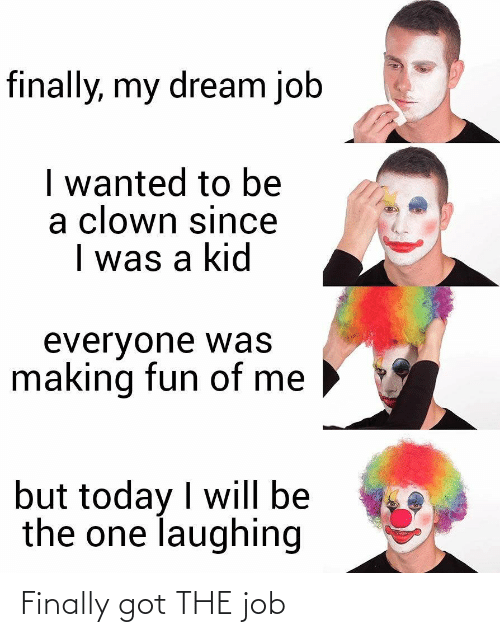 making fun: finally, my dream job  I wanted to be  a clown since  I was a kid  everyone was  making fun of me  but today I will be  the one laughing Finally got THE job