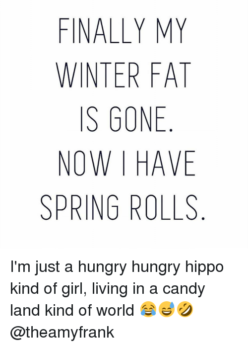 Hippoe: FINALLY MY  WINTER FAT  IS GONE  NOW HAVE  SPRING ROLLS I'm just a hungry hungry hippo kind of girl, living in a candy land kind of world 😂😅🤣 @theamyfrank
