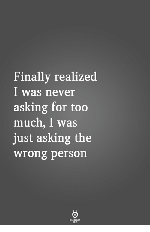 Too Much, Never, and Asking: Finally realized  I was never  asking for too  much, I was  just asking the  wrong person