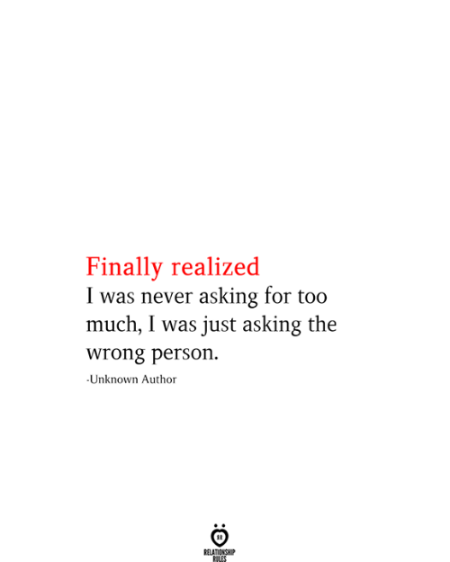 Too Much, Never, and Asking: Finally realized  I was never asking for too  much, I was just asking the  wrong person.  -Unknown Author  RELATIONSHIP  RILES