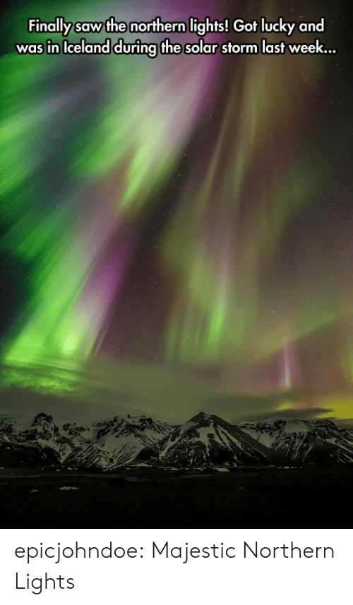 Saw, Tumblr, and Blog: Finally saw the northern lights! Got lucky and  was in Iceland during the solar storm last week.., epicjohndoe:  Majestic Northern Lights