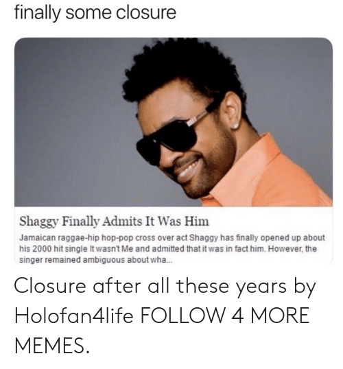 it wasnt me: finally some closure  Shaggy Finally Admits It Was Him  Jamaican raggae-hip hop-pop cross over act Shaggy has finally opened up about  his 2000 hit single It wasn't Me and admitted that it was in fact him. However, the  singer remained ambiguous about wha... Closure after all these years by Holofan4life FOLLOW 4 MORE MEMES.