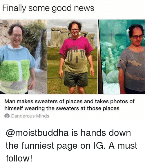 Offed Himself: Finally some good news  Man makes sweaters of places and takes photos of  himself wearing the sweaters at those places  A Danaerous Minds @moistbuddha is hands down the funniest page on IG. A must follow!