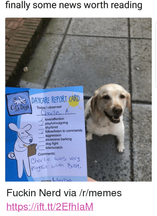 "Love, Memes, and Nerd: finally some news worth reading  DAYCARE REPORT CARD  y DogToday I observed  nC  love/affection  playful/outgoing  shy/timid  follow/listen to commands  _aggression  -, dog fight  Comments:  excessive barking  bite/scratch  Chai tie was very <p>Fuckin Nerd via /r/memes <a href=""https://ift.tt/2EfhIaM"">https://ift.tt/2EfhIaM</a></p>"