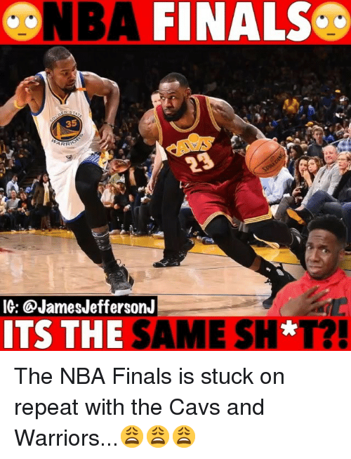 Cavs, Finals, and Memes: FINALSC  35  IG: @JamesJeffersonJ  ITS THE SAME SH*T? The NBA Finals is stuck on repeat with the Cavs and Warriors...😩😩😩