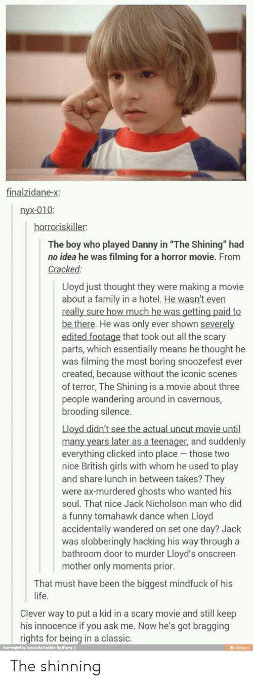 "Ever Created: finalzidane-x:  nyx-010:  horroriskiller:  The boy who played Danny in ""The Shining"" had  no idea he was filming for a horror movie. From  Cracked:  Lloyd just thought they were making a movie  about a family in a hotel. He wasn't even  really sure how much he was getting paid to  be there. He was only ever shown severely  edited footage that took out all the scary  parts, which essentially means he thought he  was filming the most boring snoozefest ever  created, because without the iconic scenes  of terror, The Shining is a movie about three  people wandering around in cavernous,  brooding silence.  Lloyd didn't see the actual uncut movie until  many years later as a teenager, and suddenly  everything clicked into place those two  nice British girls with whom he used to play  and share lunch in between takes? They  were ax-murdered ghosts who wanted his  soul. That nice Jack Nicholson man who did  a funny tomahawk dance when Lloyd  accidentally wandered on set one day? Jack  was slobberingly hacking his way through a  bathroom door to murder Lloyd's onscreen  mother only moments prior.  That must have been the biggest mindfuck of his  life.  Clever way to put a kid in a scary movie and still keep  his innocence if you ask me. Now he's got bragging  rights for being in a classic.  Reinvented by SamanthaTumblrs for iFunny:)  @ ifunny.co The shinning"