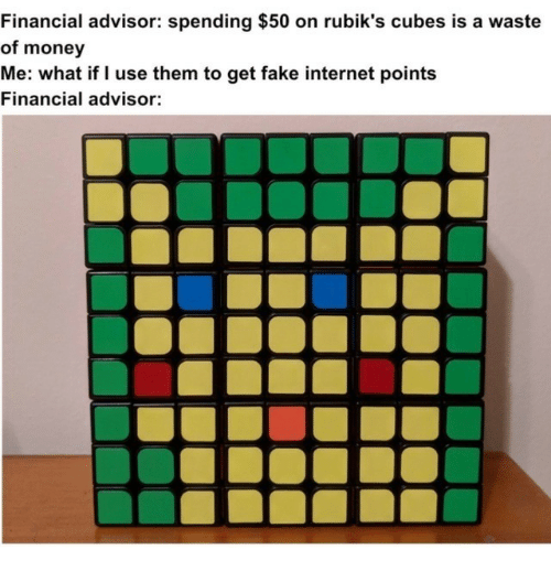 Fake, Internet, and Money: Financial advisor: spending $50 on rubik's cubes is a waste  of money  Me: what if I use them to get fake internet points  Financial advisor: