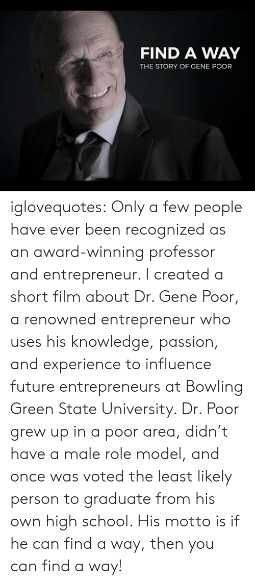 Future, School, and Tumblr: FIND A WAY  THE STORY OF GENE POOR iglovequotes:  Only a few people have ever been recognized as an award-winning professor and entrepreneur. I created a short film about Dr. Gene Poor, a renowned entrepreneur who uses his knowledge, passion, and experience to influence future entrepreneurs at Bowling Green State University. Dr. Poor grew up in a poor area, didn't have a male role model, and once was voted the least likely person to graduate from his own high school. His motto is if he can find a way, then you can find a way!