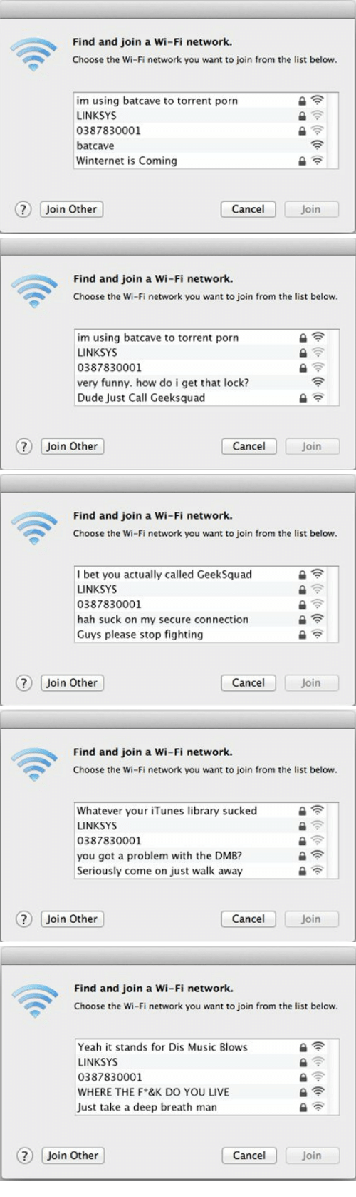 Suck On My: Find and join a Wi-Fi network.  Choose the Wi-Fi network you want to join from the list below.  im using batcave to torrent porn  LINKSYS  0387830001  batcave  Winternet is Coming  ? Join Other  Cancel  Join   Find and join a Wi-Fi network.  Choose the Wi-Fi network you want to join from the list below.  im using batcave to torrent porn  LINKSYS  0387830001  very funny. how do i get that lock?  Dude Just Call Geeksquad  ? Join Other  Cancel  Join   Find and join a Wi-Fi network.  Choose the Wi-Fi network you want to join from the list below.  I bet you actually called GeekSquad  LINKSYS  0387830001  hah suck on my secure connection  Guys please stop fighting  ? Join Other  Cancel  Join   Find and join a Wi-Fi network.  Choose the Wi-Fi network you want to join from the list below.  Whatever your iTunes library sucked  LINKSYS  0387830001  you got a problem with the DMB?  Seriously come on just walk away  ?) Join Other  Cancel  Join   Find and join a Wi-Fi network.  Choose the Wi-Fi network you want to join from the list below.  Yeah it stands for Dis Music Blows  LINKSYS  0387830001  WHERE THE F*&K DO YOU LIVE  Just take a deep breath man  ?) Join Other  Cancel  Join