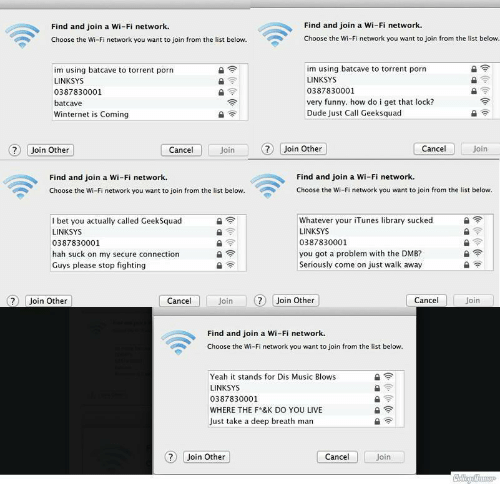 Suck On My: Find and join a Wi-Fi network.  Choose the Wi-Fi network you want to join from the list below  Find and join a Wi-Fi network  Choose the Wi-Fi network you want to join from the list below.  im using batcave to torrent porn  LINKSYS  0387830001  batcave  Winternet is Coming  im using batcave to torrent porn  LINKSYS  0387830001  very funny. how do i get that lock?  Dude Just Call Geeksquad  Join Other  Cancel  Join  Join Other  Cancel  Join  Find and join a Wi-Fi network.  Choose the Wi-Fi network you want to join from the list below  Find and join a Wi-Fi network  Choose the Wi-Fi network you want to join from the list below  I bet you actually called GeekSquad  LINKSYS  0387830001  hah suck on my secure connection  Guys please stop fighting  Whatever your iTunes library sucked  LINKSYS  0387830001  you got a problem with the DMB?  Seriously come on just walk away  7 Join Other  Cancel  Join  ?Join Other  Cancel  Join  Find and join a Wi-Fi network.  Choose the Wi-Fi network you want to join from the list below  Yeah it stands for Dis Music Blows  LINKSYS  0387830001  WHERE THE F*&K DO YOU LIVE  Just take a deep breath man  Join Other  Cancel  Join