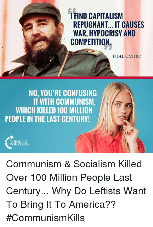 Fidel: FIND CAPITALISM  REPUGNANT... IT CAUSES  WAR, HYPOCRISY AND  COMPETITION  FIDEL CASTRO  NO, YOU'RE CONFUSING  IT WITH COMMUNISM,  WHICH KILLED 100 MILLION  PEOPLE IN THE LAST CENTURY  TURNING  POINT USA Communism & Socialism Killed Over 100 Million People Last Century... Why Do Leftists Want To Bring It To America?? #CommunismKills