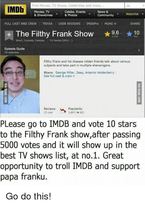george miller: Find Movies, TV shows, Celebrities and more  IMDb  Celebs, Events  News &  Movies, TV  Watchlist  & Showtimes  & Photos  Community  FULL CAST AND CREW  I TRIVIA USER REVIEWS  IMDbPro  MORE  SHARE  The Filthy Frank Show  9.6  10  1,165  Short, Comedy, Fantasy  l TV Series (2011-  Episode Guide  93 episodes  Filthy Frank and his disease ridden friends talk about various  subjects and take part in multiple shenanigans.  Stars: George Miller, Zeeq, Artemis Holdenberry  See full cast & crew  Reviews  Popularity  15 user  3,607 62)  PLease go to IMDB and vote 10 stars  to the Filthy Frank show,after passing  5000 votes and it will show up in the  best TV shows list, at no.1. Great  opportunity to troll IMDB and support  papa franku. Go do this!
