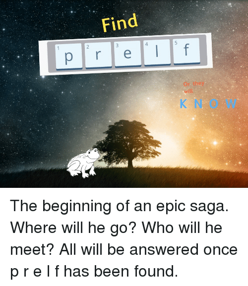 Been, Epic, and Saga: Find  Or they  will  N O W The beginning of an epic saga. Where will he go? Who will he meet? All will be answered once p r e l f  has been found.