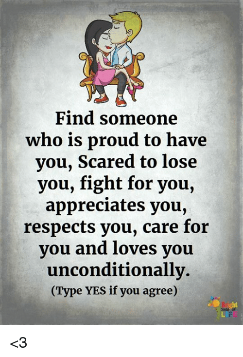 Memes, Proud, and Fight: Find someone  who is proud to have  you, Scared to lose  you, fight for you,  appreciates you,  respects you, care for  you and loves you  unconditionally.  (Type YES if you agree)  ht  Side of  CIPE <3