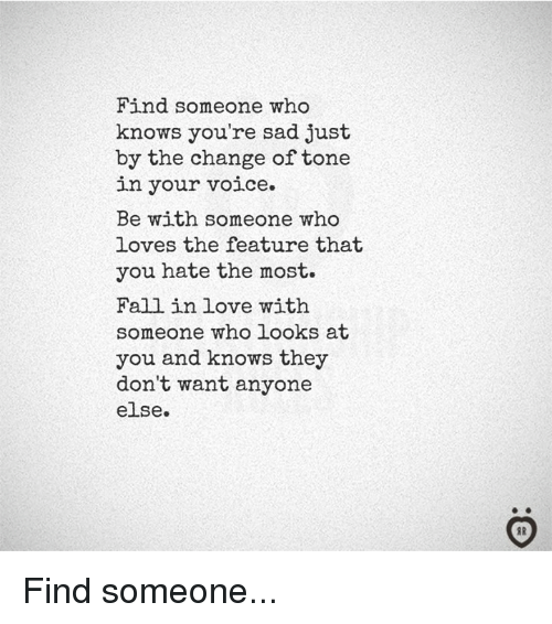 Fall, Love, and Voice: Find someone who  knows you're sad just  by the change of tone  in your voice.  Be with someone who  loves the feature that  you hate the most.  Fall in love with  someone who looks at  you and knows they  don't want anyone  else.  IR Find someone...