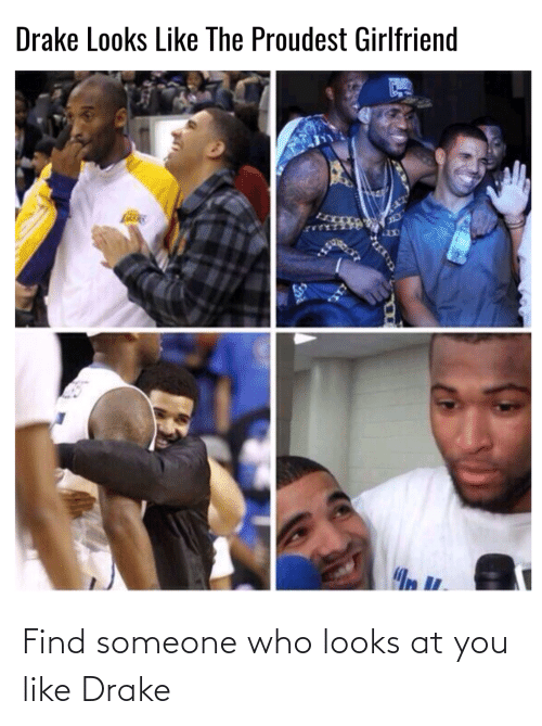 Drake: Find someone who looks at you like Drake