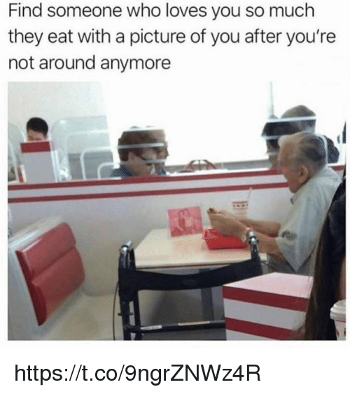 Memes, A Picture, and 🤖: Find someone who loves you so much  they eat with a picture of you after you're  not around anymore https://t.co/9ngrZNWz4R