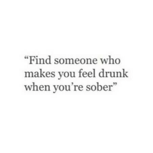 """Drunk, Sober, and Who: """"Find someone who  makes you feel drunk  when you're sober""""  59"""