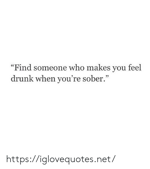"""Sober: """"Find someone who makes you feel  drunk when you're sober."""" https://iglovequotes.net/"""