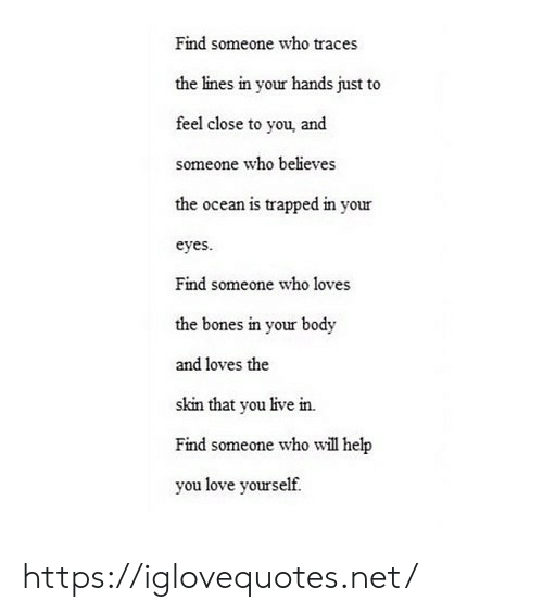 Bones, Love, and Help: Find someone who traces  the lines in your hands just to  feel close to you, and  someone who believes  the ocean is trapped in your  eyes  Find someone who loves  the bones in your body  and loves the  skin that you live in.  Find someone who will help  you love yourself https://iglovequotes.net/