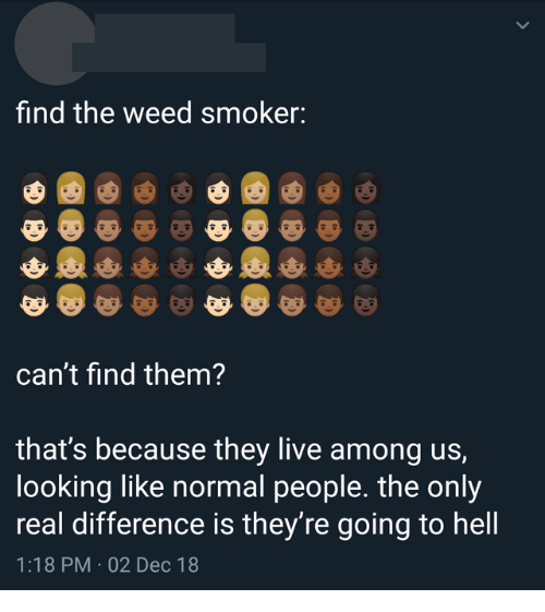 They Live: find the weed smoker:  can't find them?  that's because they live among us,  looking like normal people. the only  real difference is they're going to hell  1:18 PM 02 Dec 18