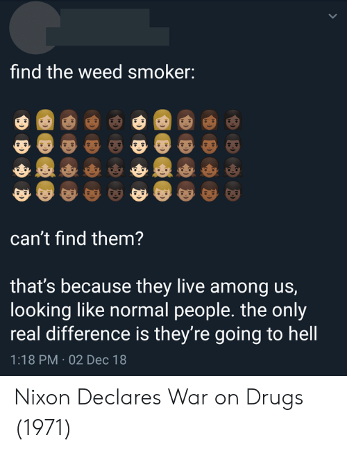 They Live: find the weed smoker:  can't find them?  that's because they live among us,  looking like normal people. the only  real difference is they're going to hell  1:18 PM 02 Dec 18 Nixon Declares War on Drugs (1971)