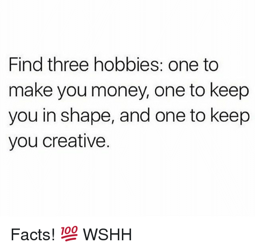Facts, Memes, and Money: Find three hobbies: one to  make you money, one to keep  you in shape, and one to keep  you creative. Facts! 💯 WSHH