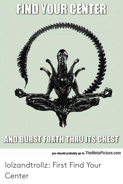 Forth: FIND YOUR CENTER  AND BURST FORTH THRU ITS CHEST  you should probably go to TheMetaPicture.com lolzandtrollz:  First Find Your Center