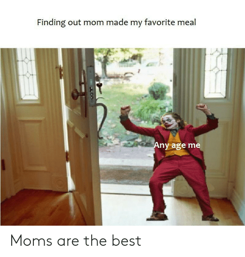 Made My: Finding out mom made my favorite meal  Any age me  LOO Moms are the best