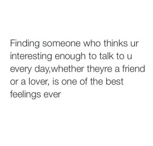 Best, Who, and One: Finding someone who thinks ur  interesting enough to talk to u  every day,whether theyre a friend  or a lover, is one of the best  feelings ever