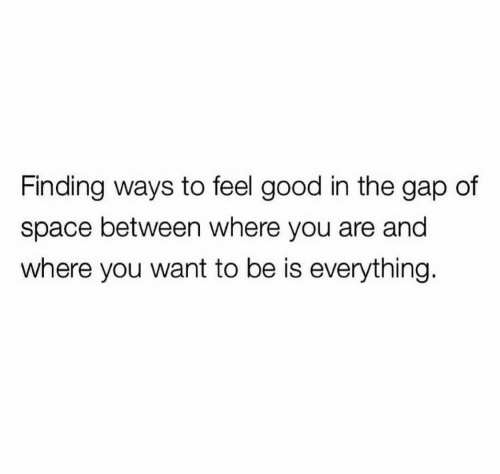 The Gap, Good, and Space: Finding ways to feel good in the gap of  space between where you are and  where you want to be is everything.
