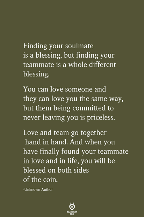 soulmate: Finding your soulmate  is a blessing, but finding your  teammate is a whole different  blessing.  You can love someone and  they can love you the same way,  but them being committed to  never leaving you is priceless.  Love and team go together  hand in hand. And when you  have finally found your teammate  in love and in life, you will be  blessed on both sides  of the coin.  -Unknown Author  RELATIONSHIP  LES
