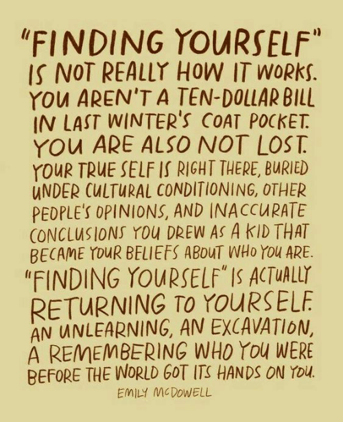 "True, Lost, and World: ""FINDING YOURSELF""  IS NOT REALLY HOW IT WORKS.  YOu AREN'T A TEN-DOLLAR BILL  IN LAST WINTER'S COAT POCKET  YOu ARE ALSO NOT LOST  YOUR TRUE SELF IS RIGHT THERE, BURIED  UNDER CULTURAL CONDITIONING, OTHER  PEDPLE'S OPINIONS, AND INACCURATE  CONCLUSIONS YOu DREW AS A KID THAT  BECAME YOUR BELIEFS ABOUT WHO YOu ARE  ""FINDING YOURSELF"" IS ACTUALLY  RETURNING TO YOURSELF  AN UNLEARNING, AN EXCAVATION,  A REMEMBERING WHO You WERE  BEFORE THE WORLD GOT ITS HANDS ON YOu.  EMILY MCDOWELL"