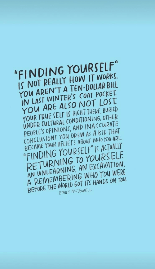 """A Ten: """"FINDING YOURSELF""""  IS NOT REALLY HOW IT WORKS.  YOu AREN'T A TEN-DOLLAR BILL  IN LAST WINTER'S COAT POCKET  YOu ARE ALSO NOT LOST  YouR TRUE SELF IS RIGHT THERE, BURIED  UNDER CULTURAL CONDITIONING, OTHER  PEDPLE'S OPINIONS, AND INACCURATE  CONCLUSIONS You DREW AS A KID THAT  BECAME YOUR BELIEFS ABOUT WHO YOu ARE  """"FINDING YOURSELF IS ACTUALLY  RETURNING TO YOURSELF  AN UNLEARNING, AN EXCAVATION  A REMEMBERING WHO YOu WERE  BEFORE THE WORLD GOT ITS HANDSS ON YOU  EMILY MCDOWELL"""
