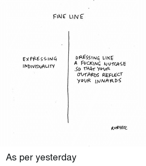fine line: FINE LINE  DRESSING LIKE  EXPRESSING  A FUCKING NUTCASE  INDIVIDUALITY  So THAT youR  OUTARDS REFLECT  YOUR INNARDS  RURYErc As per yesterday