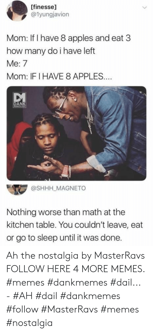 Dankmemes: [finesse]  @1yungjavion  Mom: If I have 8 apples and eat 3  how many do i have left  Me: 7  Mom: IFI HAVE 8 APPLES..  DANK  MEMEOLOGT  @SHHH_MAGNETO  Nothing worse than math at the  kitchen table. You couldn't leave, eat  or go to sleep until it was done. Ah the nostalgia by MasterRavs FOLLOW HERE 4 MORE MEMES. #memes #dankmemes #dail... - #AH #dail #dankmemes #follow #MasterRavs #memes #nostalgia