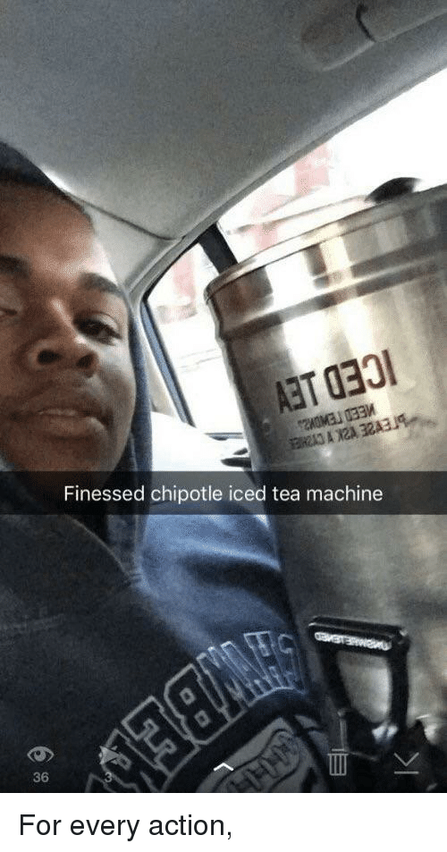 Chipotle: Finessed chipotle iced tea machine  36 For every action,