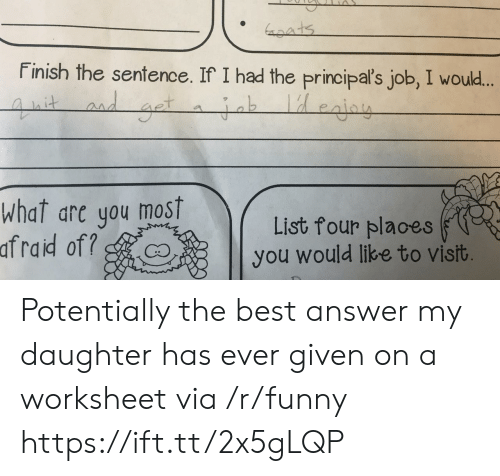 Af, Funny, and Best: Finish the sentence. If I had the principal's job, I would  What are you most  List four places  you would like to vist  af  raid of Potentially the best answer my daughter has ever given on a worksheet via /r/funny https://ift.tt/2x5gLQP