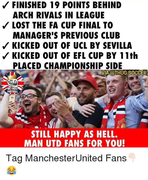 Club, Football, and Memes: FINISHED 19 POINTS BEHIND  ARCH RIVALS IN LEAGUE  LOST THE FA CUP FINAL TO  MANAGER'S PREVIOUS CLUB  KICKED OUT OF UCL BY SEVILLA  KICKED OUT OF EFL CUP BY 11th  PLACED CHAMPIONSHIP SIDE  VIA OTHUG.SOCCER  WE TROLL  FOOTBALL  STILL HAPPY AS HELL.  MAN UTD FANS FOR YOU Tag ManchesterUnited Fans👇🏻😂